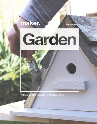 Maker. Garden: 15 Step-By-Step Projects for Outdoor Living Cover Image