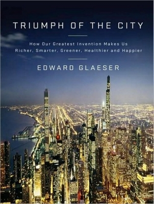 Triumph of the City: How Our Greatest Invention Makes Us Richer, Smarter, Greener, Healthier, and Happier Cover Image