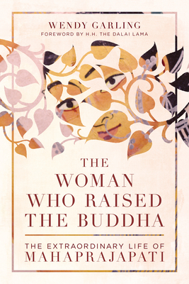 The Woman Who Raised the Buddha: The Extraordinary Life of Mahaprajapati Cover Image