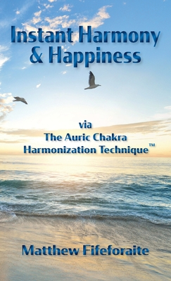 Instant Harmony and Happiness: via The Auric Chakra Harmonization Technique(TM) Cover Image