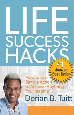 Life Success Hacks: How to Use Simple Action to Achieve Anything You Imagine Cover Image