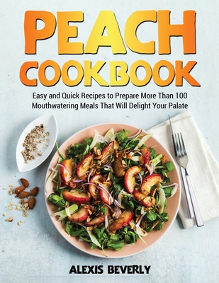 Peach Cookbook: Easy and Quick Recipes to Prepare More Than 100 Mouthwatering Meals That Will Delight Your Palate Cover Image