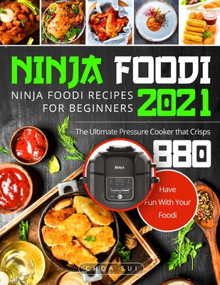 Ninja Foodi: Ninja Foodi Recipes For Beginners 2021 - The Ultimate Pressure Cooker that Crisps - Have Fun With Your Foodi Cover Image