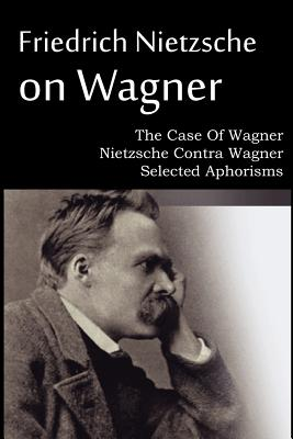 Friedrich Nietzsche on Wagner - The Case Of Wagner, Nietzsche Contra Wagner, Selected Aphorisms Cover Image