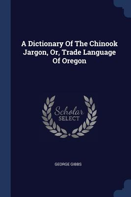A Dictionary of the Chinook Jargon, Or, Trade Language of Oregon Cover Image