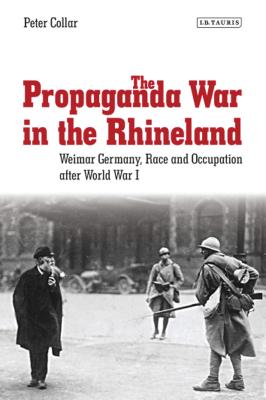 The Propaganda War in the Rhineland: Weimar Germany, Race and Occupation After World War I (International Library of Twentieth Century History #57) Cover Image
