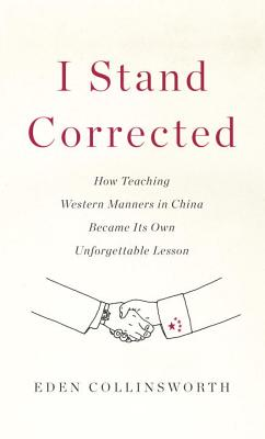 I Stand Corrected: How Teaching Western Manners in China Became Its Own Unforgettable Lesson (Hardcover) By Eden Collinsworth