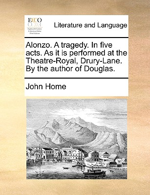 Alonzo. a Tragedy. in Five Acts. as It Is Performed at the Theatre-Royal, Drury-Lane. by the Author of Douglas. Cover Image