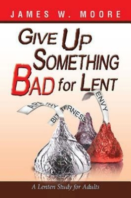 Give Up Something Bad for Lent: A Lenten Study for AdultsJames W. Moore