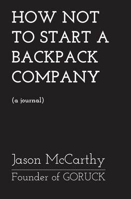 How Not To Start A Backpack Company - Goruck Cover Image