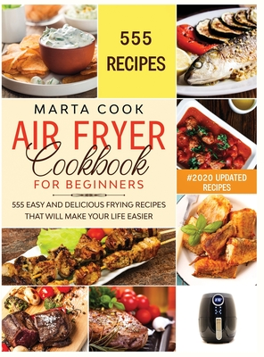 Air Fryer Cookbook For Beginners: 555 Easy And Delicious Frying Recipes That Will Make Your Life Easier Cover Image