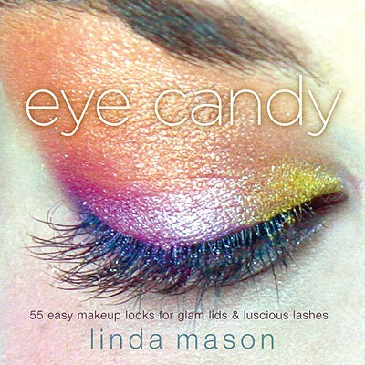Eye Candy: 55 Easy Makeup Looks for Glam Lids and Luscious Lashes Cover Image