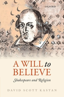 A Will to Believe: Shakespeare and Religion (Oxford Wells Shakespeare Lectures) Cover Image
