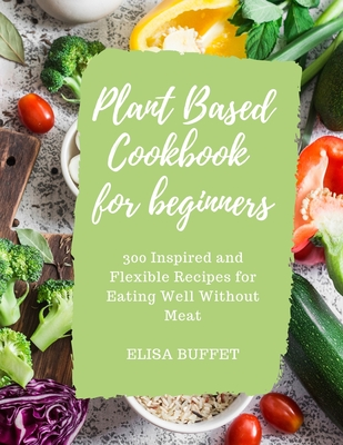Plant Based Diet Cookbook for beginners: 300 Inspired and Flexible Recipes for Eating Well Without Meat Cover Image