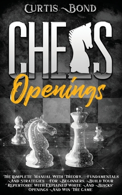 Chess Openings: The Complete Manual with Theory, Fundamentals and Strategies for Beginners. Build Your Repertoire with Explained White Cover Image