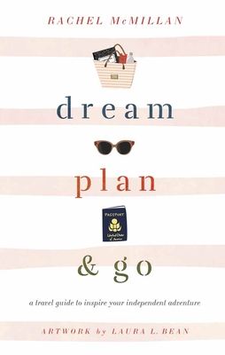 Dream, Plan, and Go: A Travel Guide to Inspire Your Independent Adventure Cover Image
