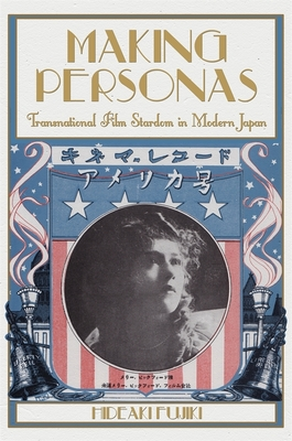 Making Personas: Transnational Film Stardom in Modern Japan (Harvard-Yenching Institute Monograph) Cover Image