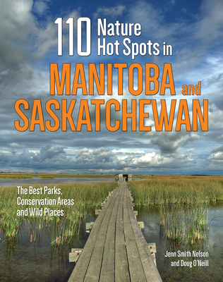 110 Nature Hot Spots in Manitoba and Saskatchewan: The Best Parks, Conservation Areas and Wild Places Cover Image