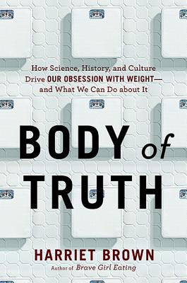 Body of Truth: How Science, History, and Culture Drive Our Obsession with Weight--And What We Can Do about It Cover Image