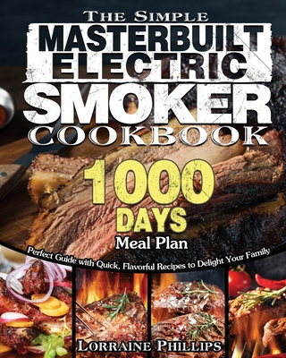 The Simple Masterbuilt Electric Smoker Cookbook: Perfect Guide with Quick, Flavorful Recipes to Delight Your Family with 1000-Day Meal Plan Cover Image