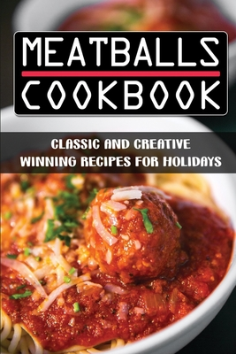 Meatballs Cookbook: Classic And Creative Winning Recipes For Holidays: Italian Meatballs Recipes Cover Image
