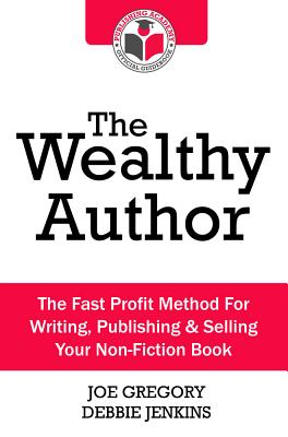 The Wealthy Author: The Fast Profit Method for Writing, Publishing & Selling Your Non-Fiction Book Cover Image