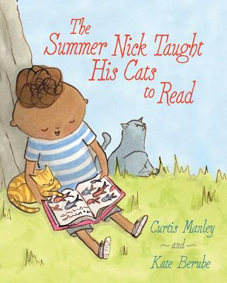 The Summer Nick Taught His Cats to Read by Curtis Manley and Kate Berube