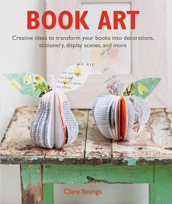 Book Art: Creative ideas to transform your books into decorations, stationery, display scenes, and more Cover Image