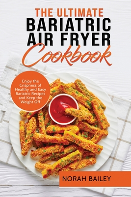 The Ultimate Bariatric Air Fryer Cookbook: Enjoy the Crispness of Healthy and Easy Bariatric Recipes and Keep the Weight Off Cover Image