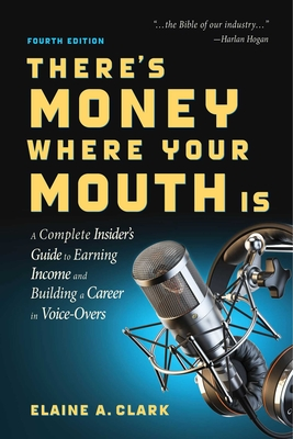 There's Money Where Your Mouth Is (Fourth Edition): A Complete Insider's Guide to Earning Income and Building a Career in Voice-Overs Cover Image