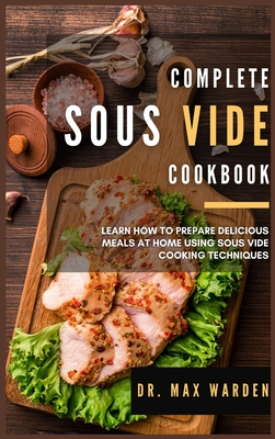 Complete Sous Vide Cookbook: Learn How To Prepare Delicious Meals At Home Using Sous Vide Cooking Techniques Cover Image