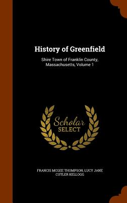 History of Greenfield: Shire Town of Franklin County, Massachusetts, Volume 1 Cover Image