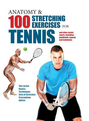 Anatomy & 100 Stretching Exercises for Tennis: And Other Racket Sports Including Paddleball, Squash, and Badminton Cover Image