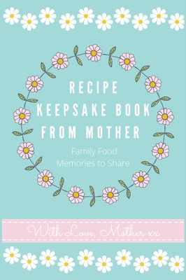 Recipe Keepsake Book From Mother: Create Your Own Recipe book Cover Image