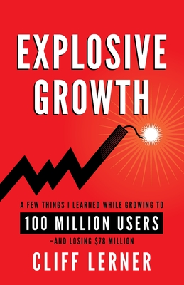 Explosive Growth: A Few Things I Learned While Growing To 100 Million Users - And Losing $78 Million Cover Image