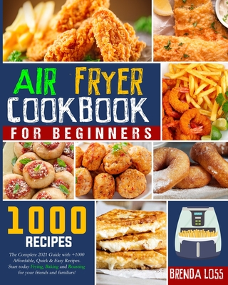 Air Fryer Cookbook for Beginners: The Complete 2021 Guide with 1000+ Affordable, Quick & Easy Recipes. Start today Frying, Baking and Roasting for you Cover Image