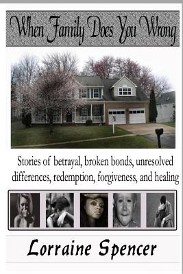 When Family Does You Wrong: Stories of Betrayal, Broken Bonds, Redemption, Forgiveness and Healing Cover Image