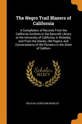 The Negro Trail Blazers of California: A Compilation of Records from the California Archives in the Bancroft Library at the University of California, Cover Image