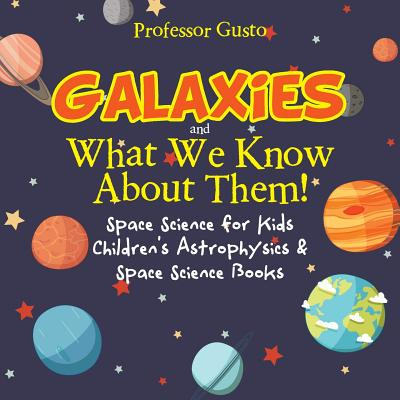 Galaxies and What We Know about Them! Space Science for Kids - Children's Astrophysics & Space Science Books Cover Image