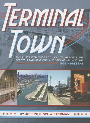 Terminal Town: An Illustrated Guide to Chicago's Airports, Bus Depots, Train Stations, and Steamship Landings, 1939 - Present Cover Image