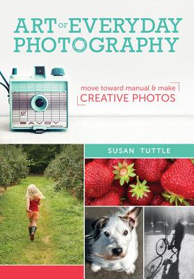 Art of Everyday Photography: Move Toward Manual and Make Creative Photos Cover Image