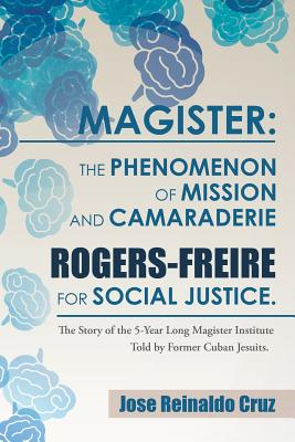 Magister: The Phenomenon of Mission and Camaraderie Rogers-Freire for Social Justice.: The Story of the 5-Year Long Magister Ins Cover Image