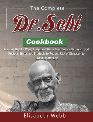 The Complete DR. SEBI Cookbook: Alkaline Diet for Weight Loss and Detox Your Body with Basic Food Recipes, Herbs and Products to Reduce Risk of Diseas Cover Image