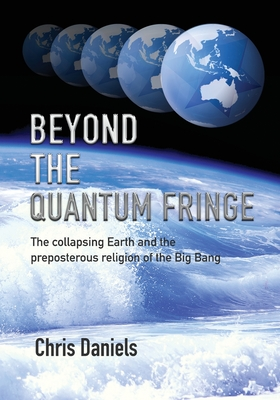 Beyond the Quantum Fringe: The collapsing Earth and the preposterous religion of the Big Bang Cover Image