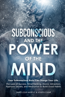 Subconscious and the Power of the Mind: Your Subconscious Brain Can Change Your Life. The Laws of Success, Mind Hacking, Atomic Attraction, Hypnosis S Cover Image