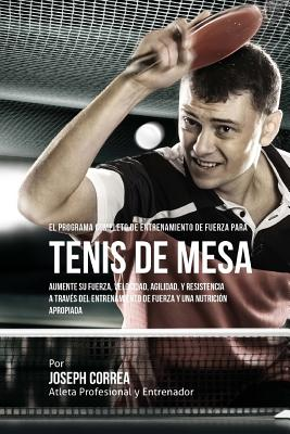 El Programa Completo de Entrenamiento de Fuerza para Tenis de Mesa: Aumente su fuerza, velocidad, agilidad, y resistencia a traves del entrenamiento d Cover Image