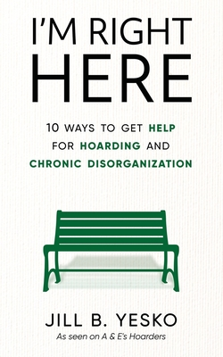 I'm Right Here: 10 Ways to Get Help for Hoarding and Chronic Disorganization Cover Image