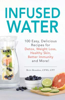 Infused Water: 100 Easy, Delicious Recipes for Detox, Weight Loss, Healthy Skin, Better Immunity, and More! Cover Image