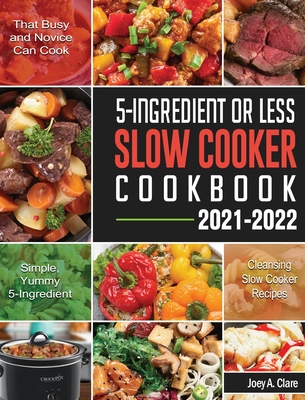 5-Ingredient Or Less Slow Cooker Cookbook: Simple, Yummy and 5-Ingredient Cleansing Slow Cooker Recipes that Busy and Novice Can Cook Cover Image