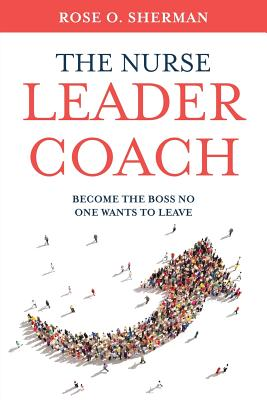The Nurse Leader Coach: Become the Boss No One Wants to Leave Cover Image
